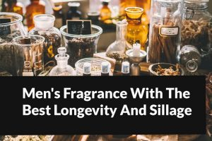 Men's Fragrance With The Best Longevity And Sillage in 2021